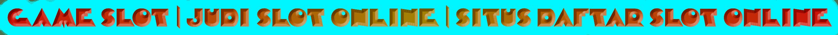 GAME SLOT | JUDI SLOT ONLINE | SITUS DAFTAR SLOT ONLINE